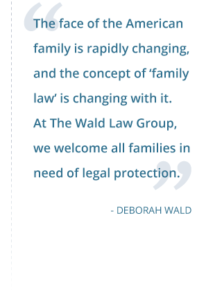 The face of the American family is rapidly changing, and the concept of 'family law' is changing with it. At The Wald Law Group, we welcome all families in need of legal protection. - Deborah Wald